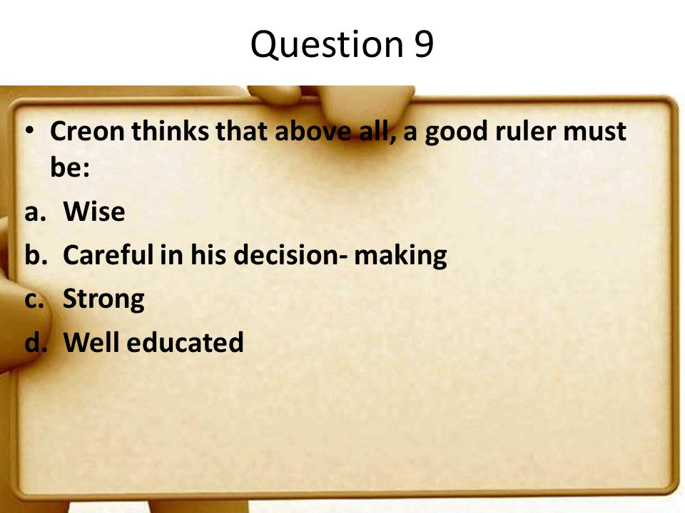 Question 9 Creon thinks that above all, a good ruler must be: Wise
