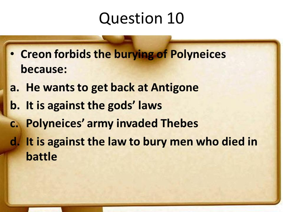 Question 10 Creon forbids the burying of Polyneices because: