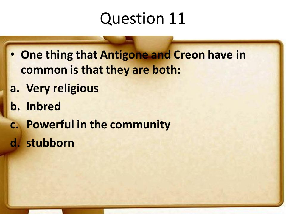 Question 11 One thing that Antigone and Creon have in common is that they are both: Very religious.