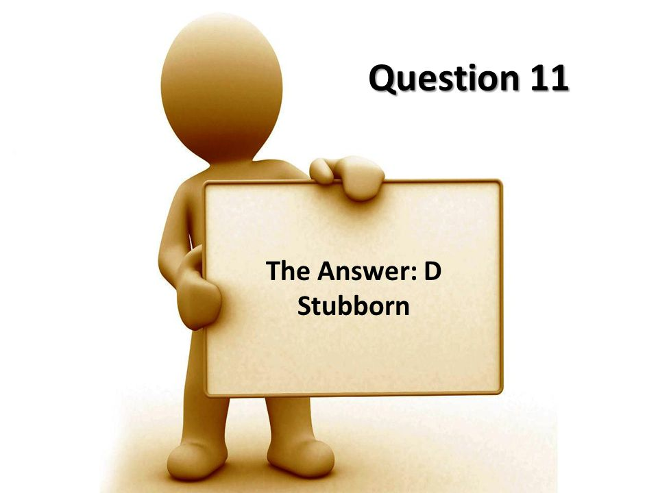 Question 11 The Answer: D Stubborn