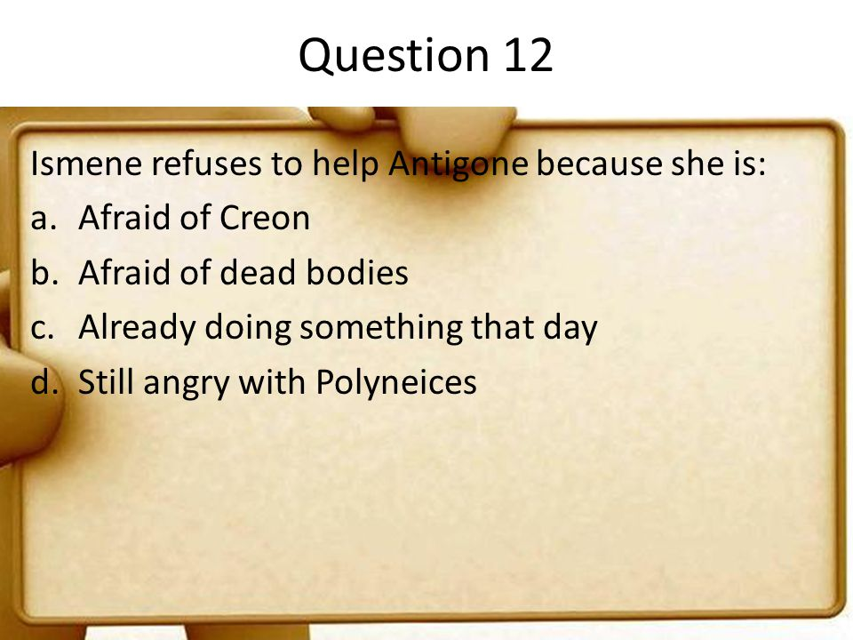 Question 12 Ismene refuses to help Antigone because she is: