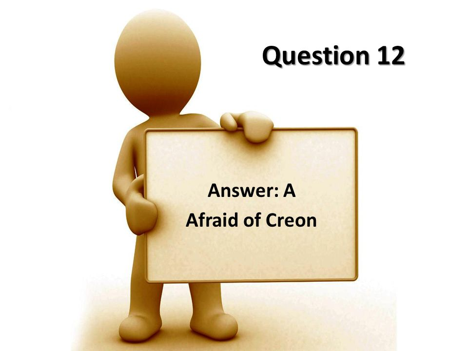Answer: A Afraid of Creon