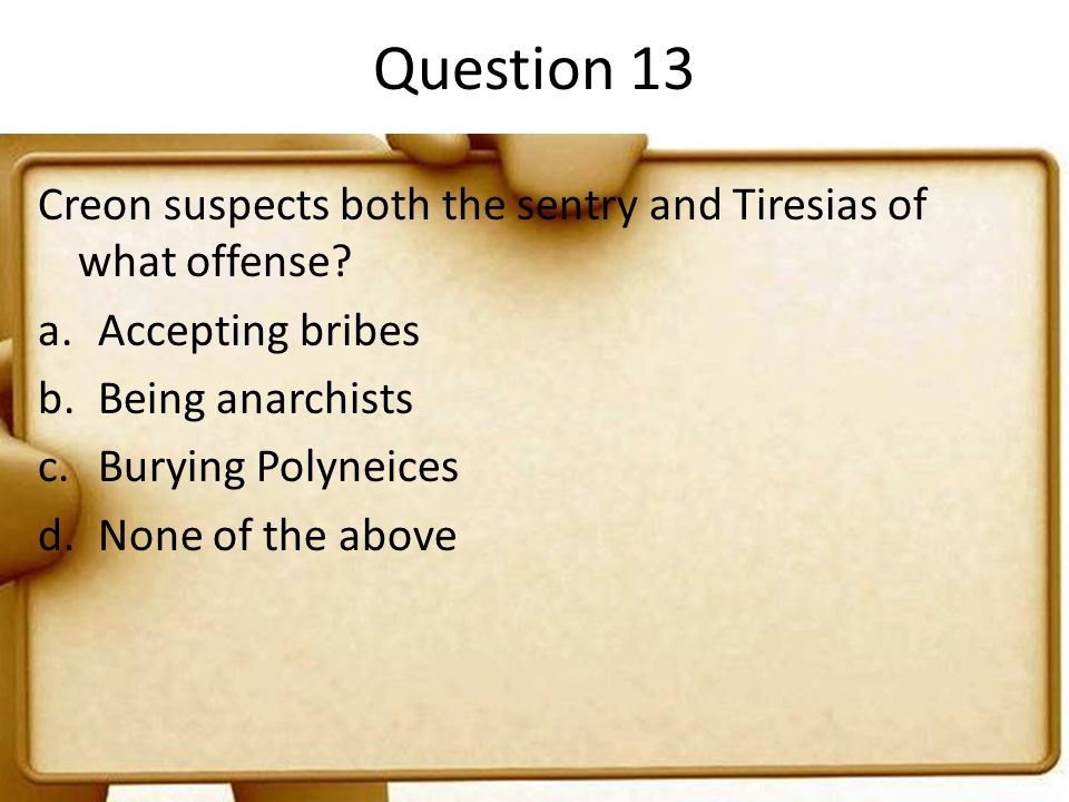 Question 13 Creon suspects both the sentry and Tiresias of what offense Accepting bribes. Being anarchists.