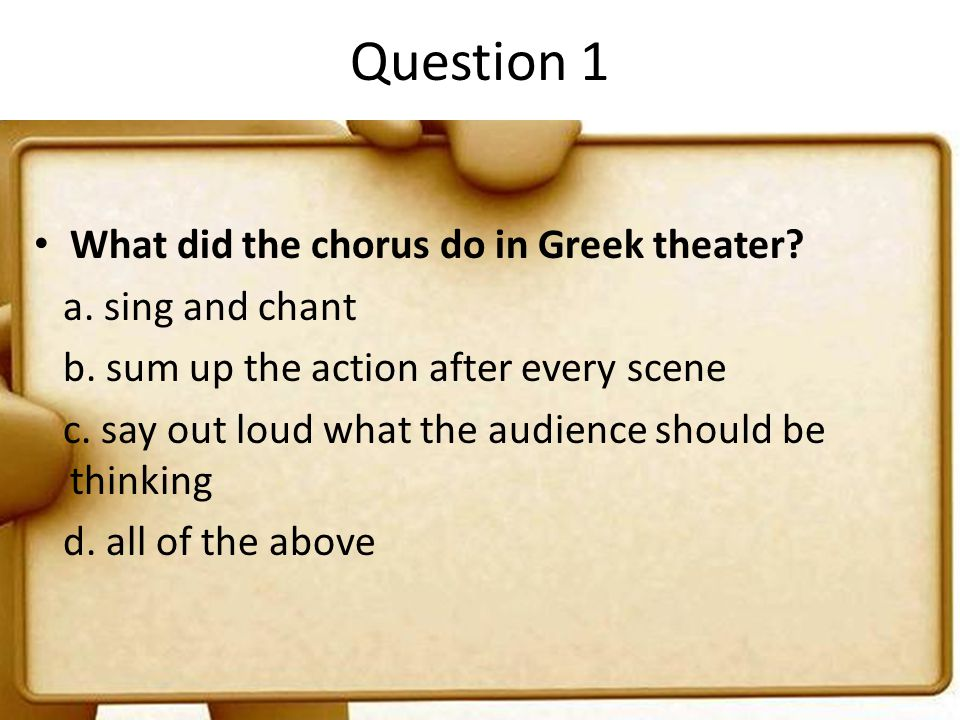 Question 1 What did the chorus do in Greek theater a. sing and chant
