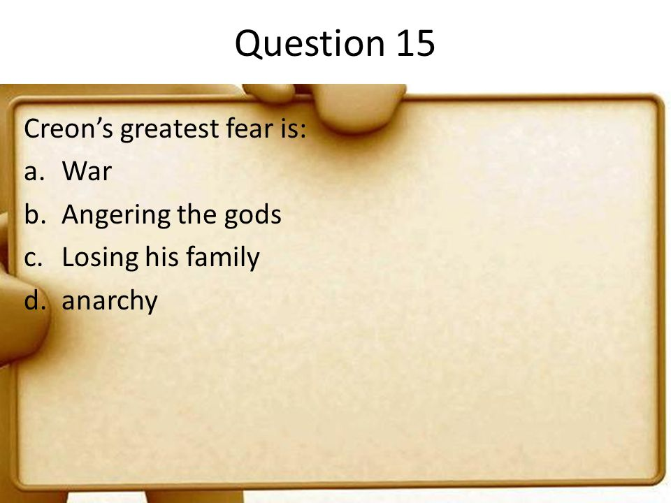 Question 15 Creon's greatest fear is: War Angering the gods