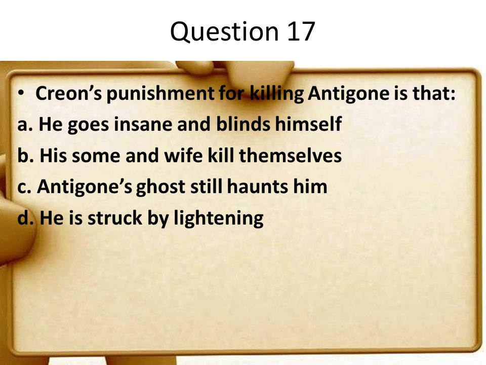 Question 17 Creon's punishment for killing Antigone is that: