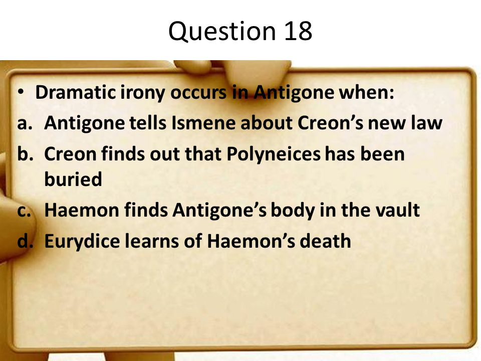Question 18 Dramatic irony occurs in Antigone when: