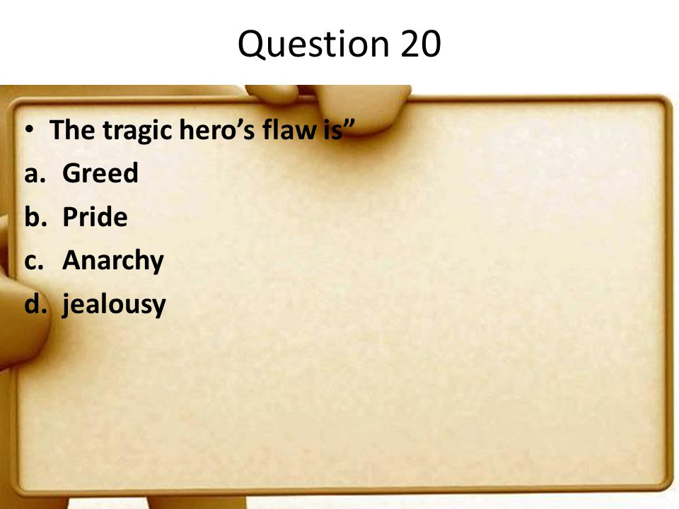 Question 20 The tragic hero's flaw is Greed Pride Anarchy jealousy