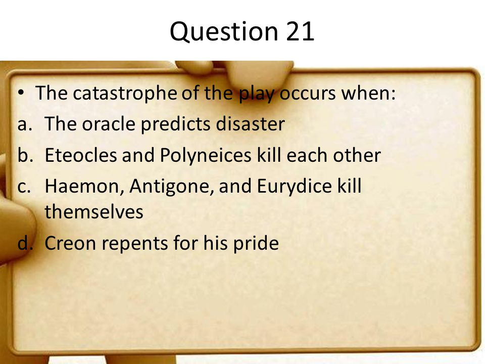 Question 21 The catastrophe of the play occurs when: