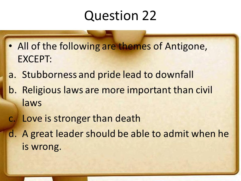 Question 22 All of the following are themes of Antigone, EXCEPT: