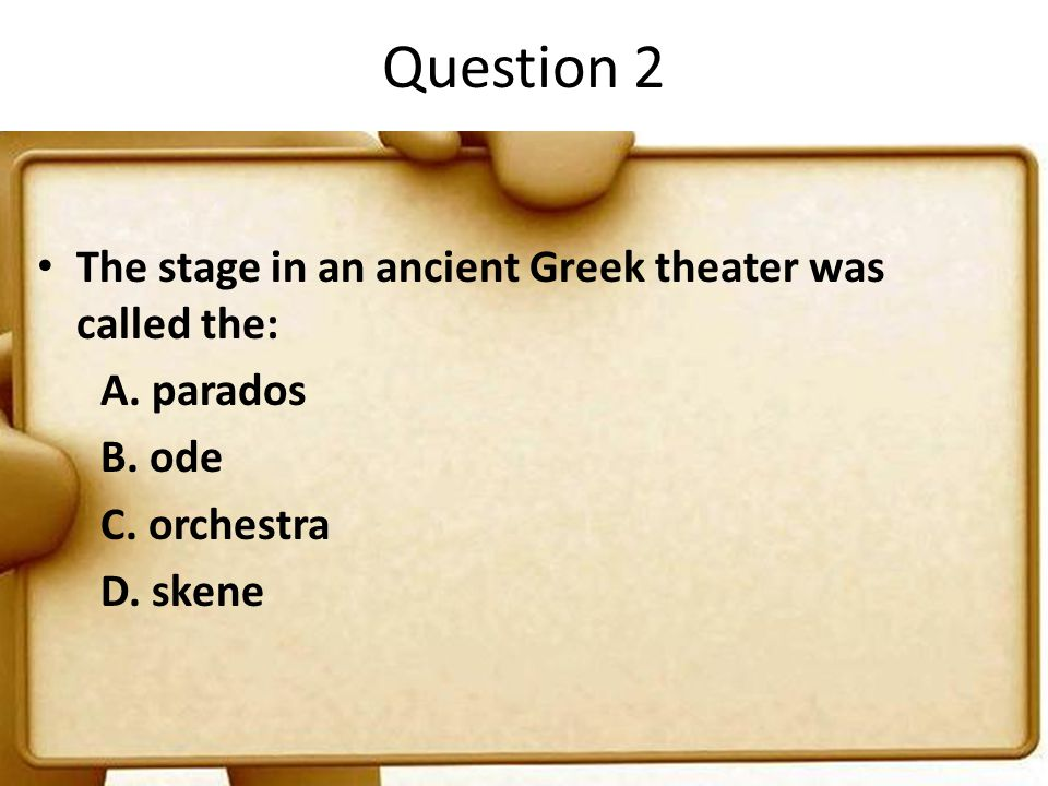Question 2 The stage in an ancient Greek theater was called the: