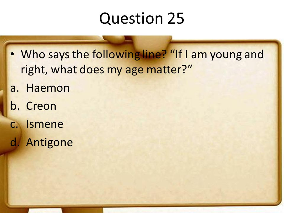 Question 25 Who says the following line If I am young and right, what does my age matter Haemon.