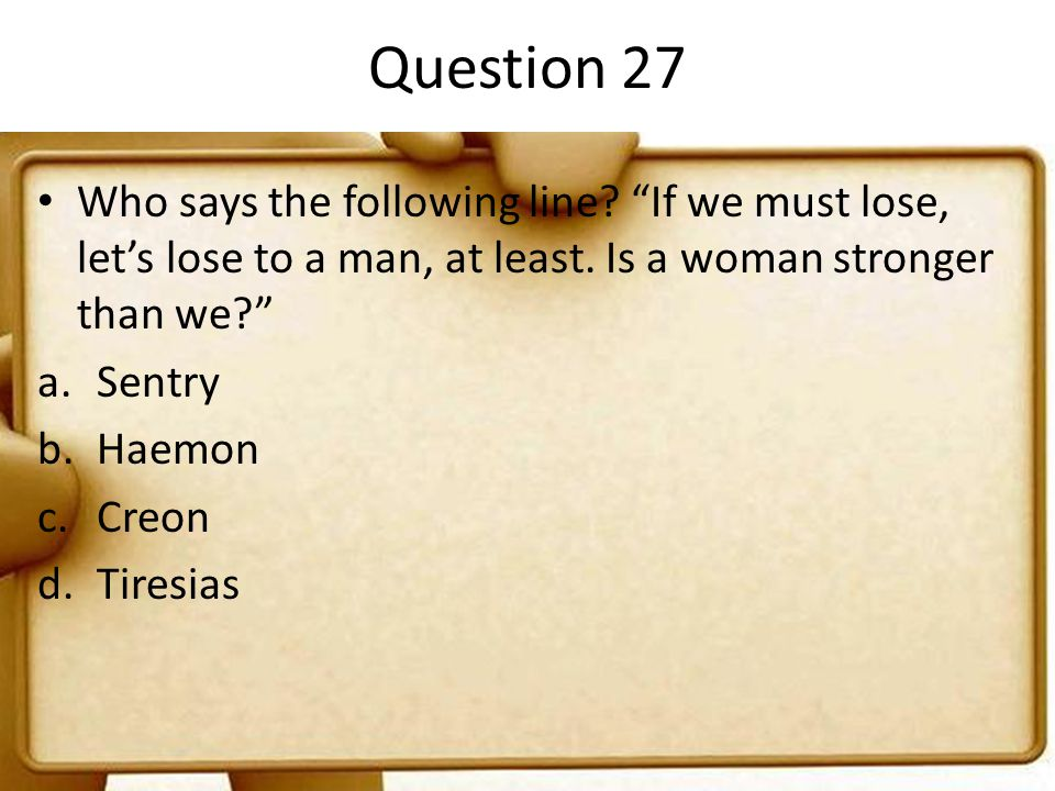 Question 27 Who says the following line If we must lose, let's lose to a man, at least. Is a woman stronger than we