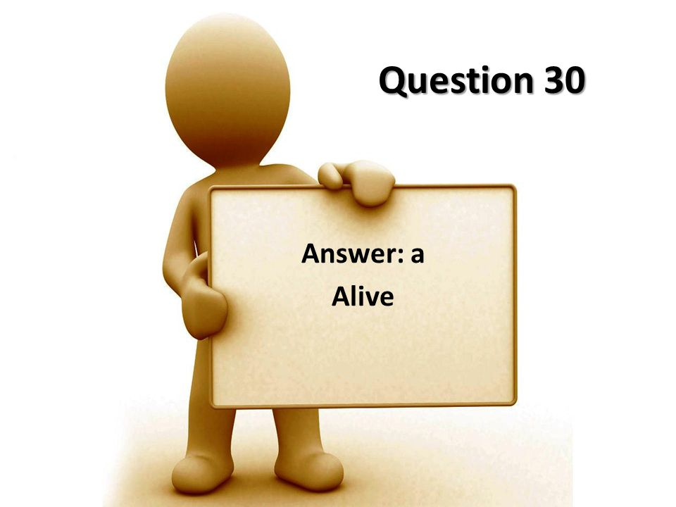 Question 30 Answer: a Alive