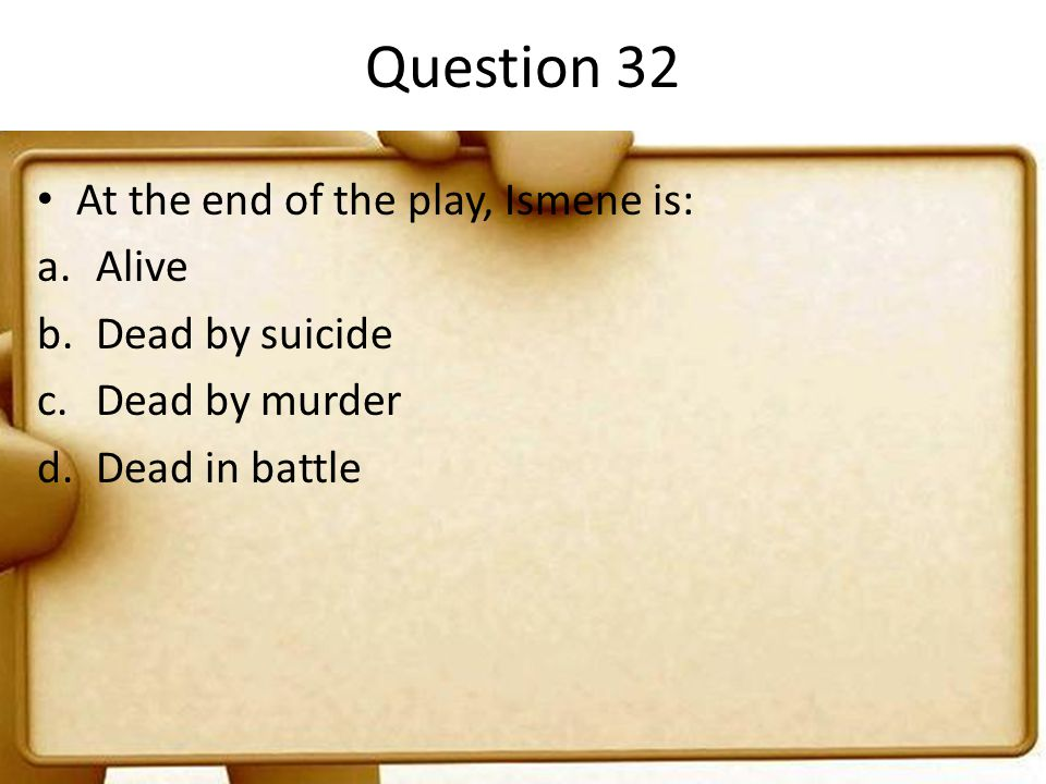 Question 32 At the end of the play, Ismene is: Alive Dead by suicide