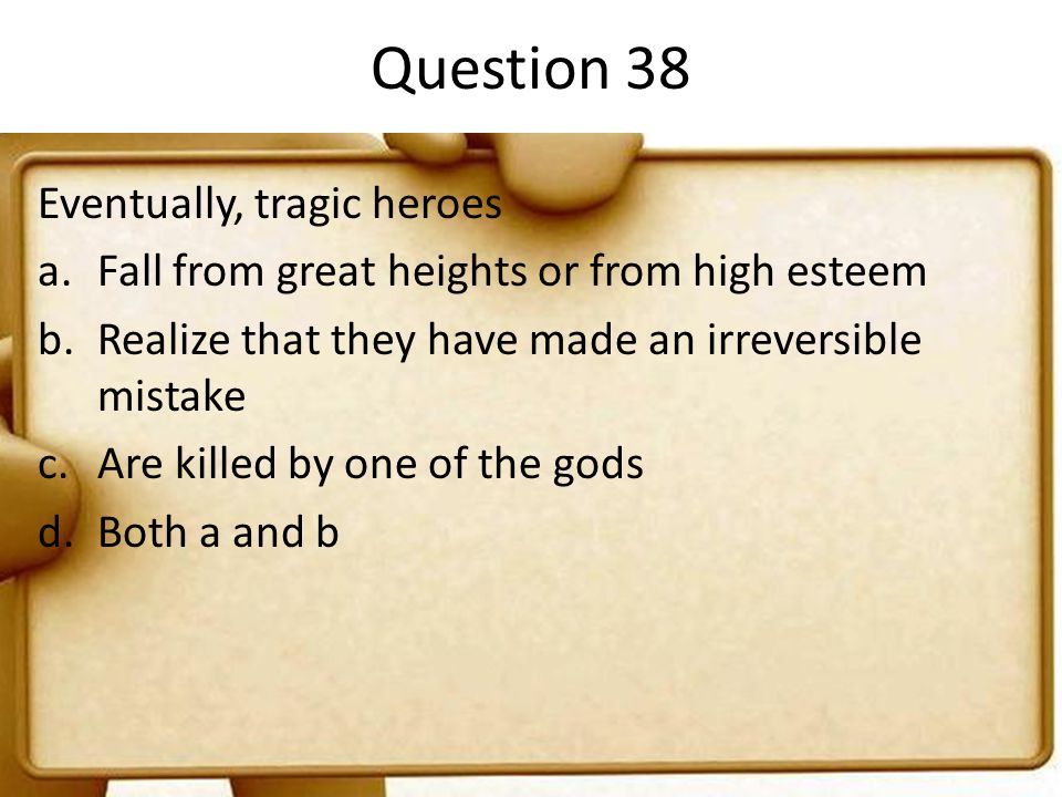 Question 38 Eventually, tragic heroes