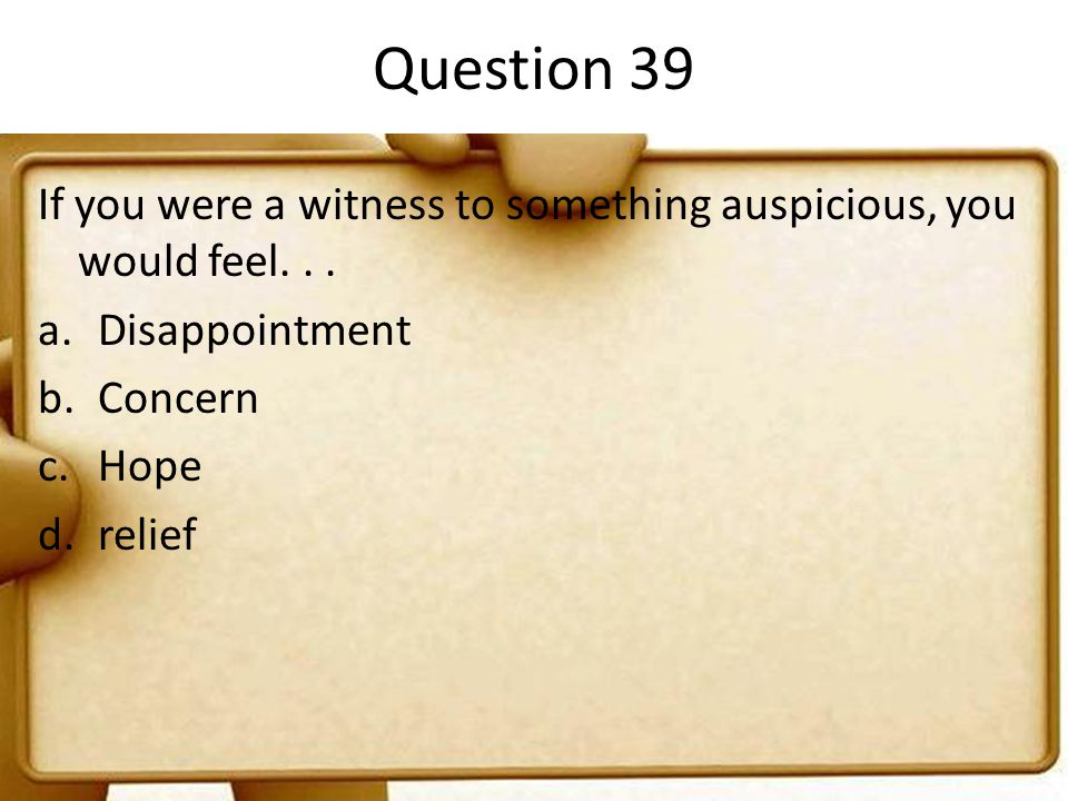 Question 39 If you were a witness to something auspicious, you would feel. . . Disappointment. Concern.