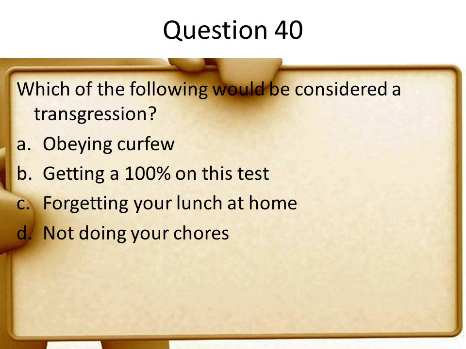 Question 40 Which of the following would be considered a transgression Obeying curfew. Getting a 100% on this test.
