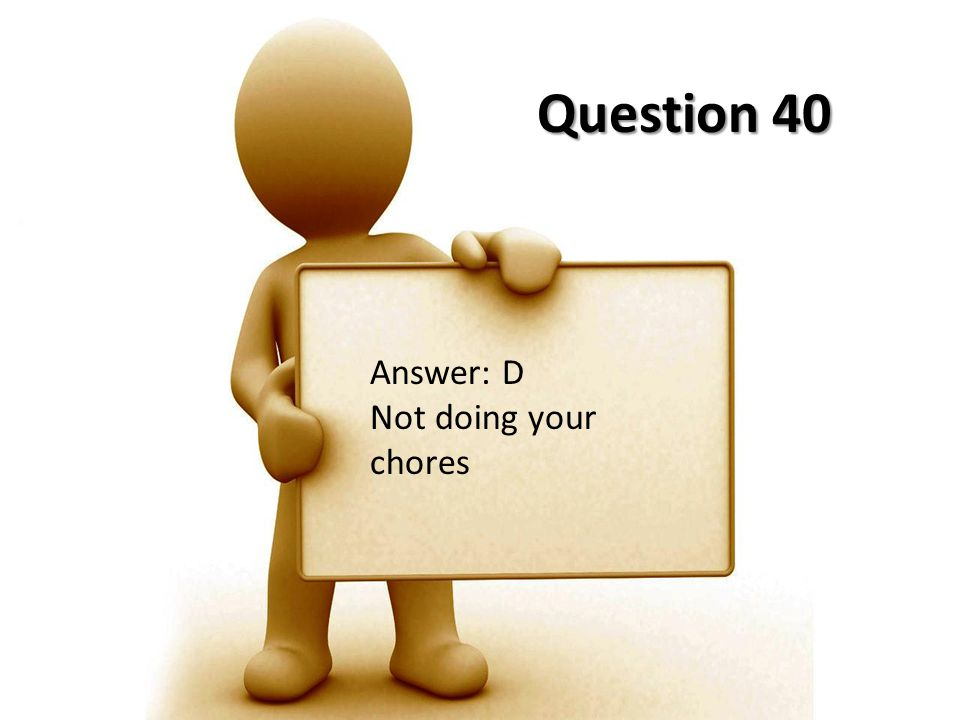 Question 40 Answer: D Not doing your chores