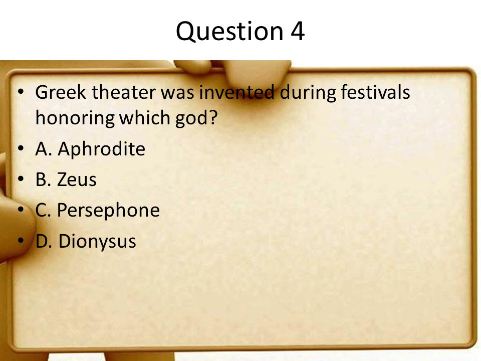 Question 4 Greek theater was invented during festivals honoring which god A. Aphrodite. B. Zeus.