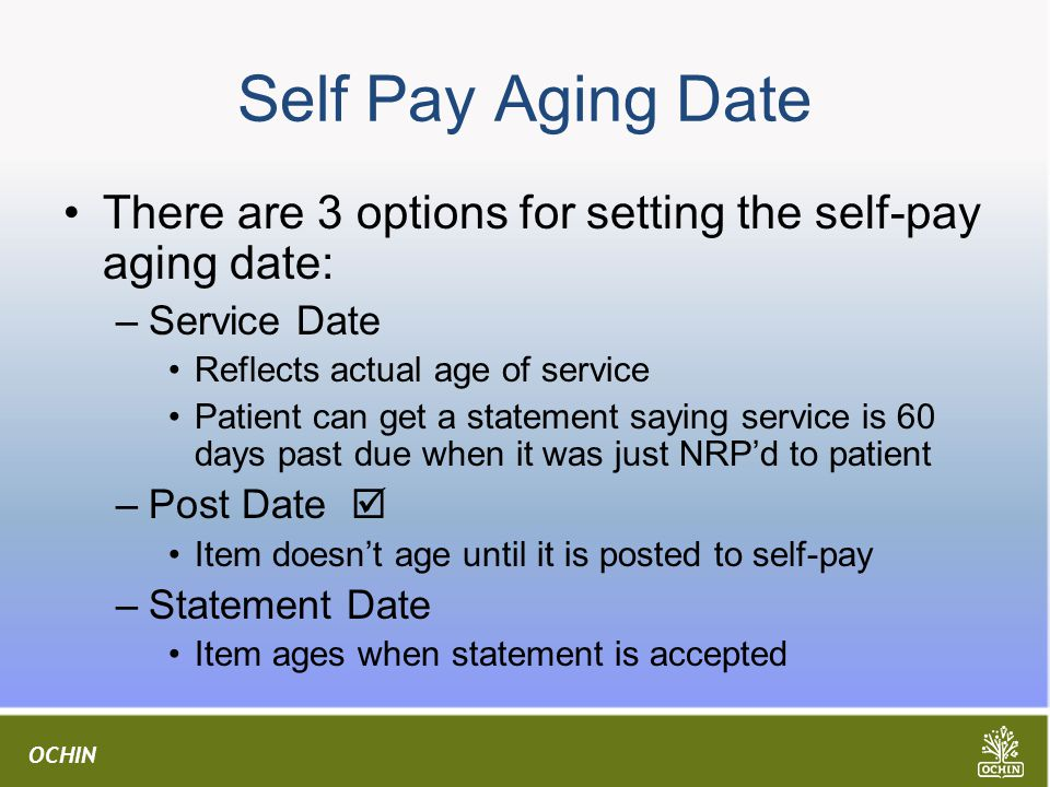Self Pay Aging Date There are 3 options for setting the self-pay aging date: Service Date. Reflects actual age of service.
