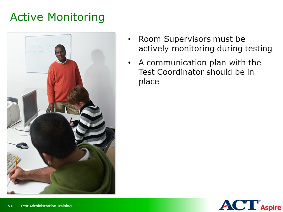Active Monitoring Room Supervisors must be actively monitoring during testing.