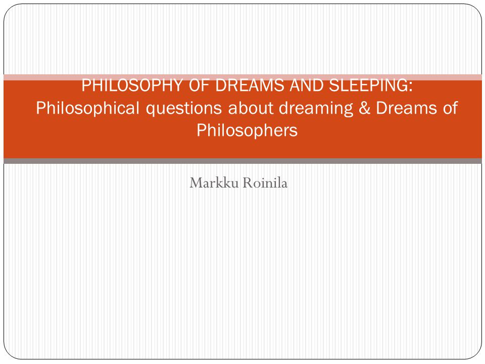 PHILOSOPHY OF DREAMS AND SLEEPING: Philosophical questions about dreaming & Dreams of Philosophers
