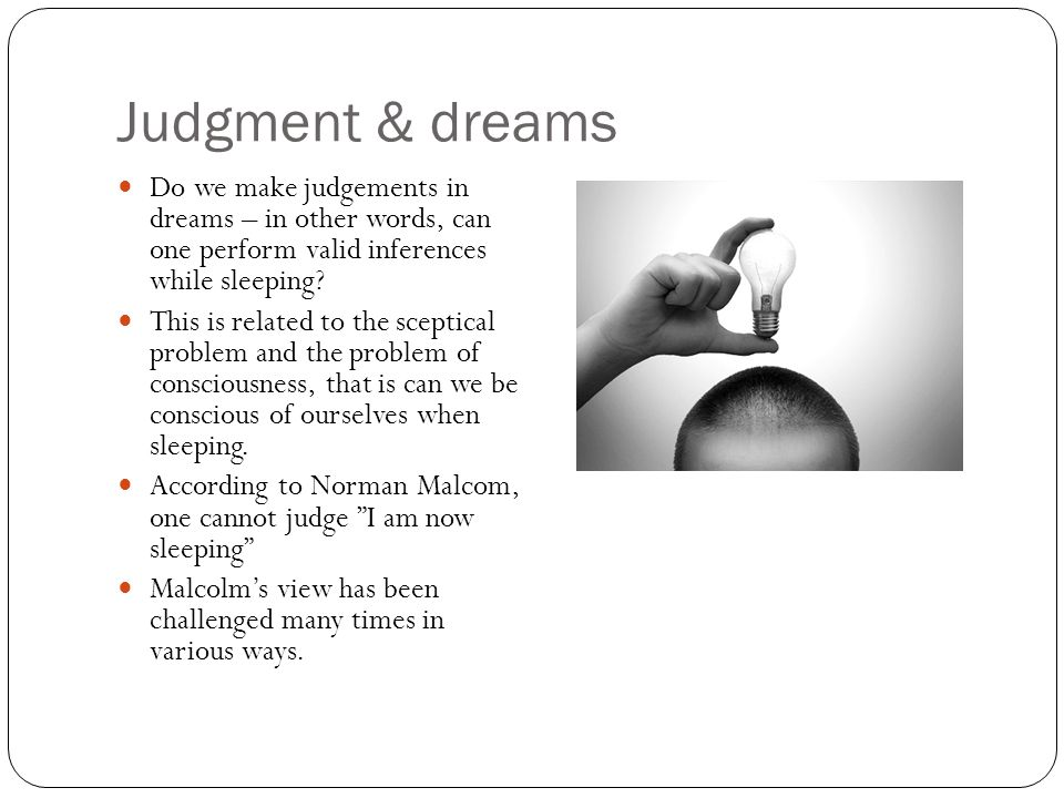 Judgment & dreams Do we make judgements in dreams – in other words, can one perform valid inferences while sleeping