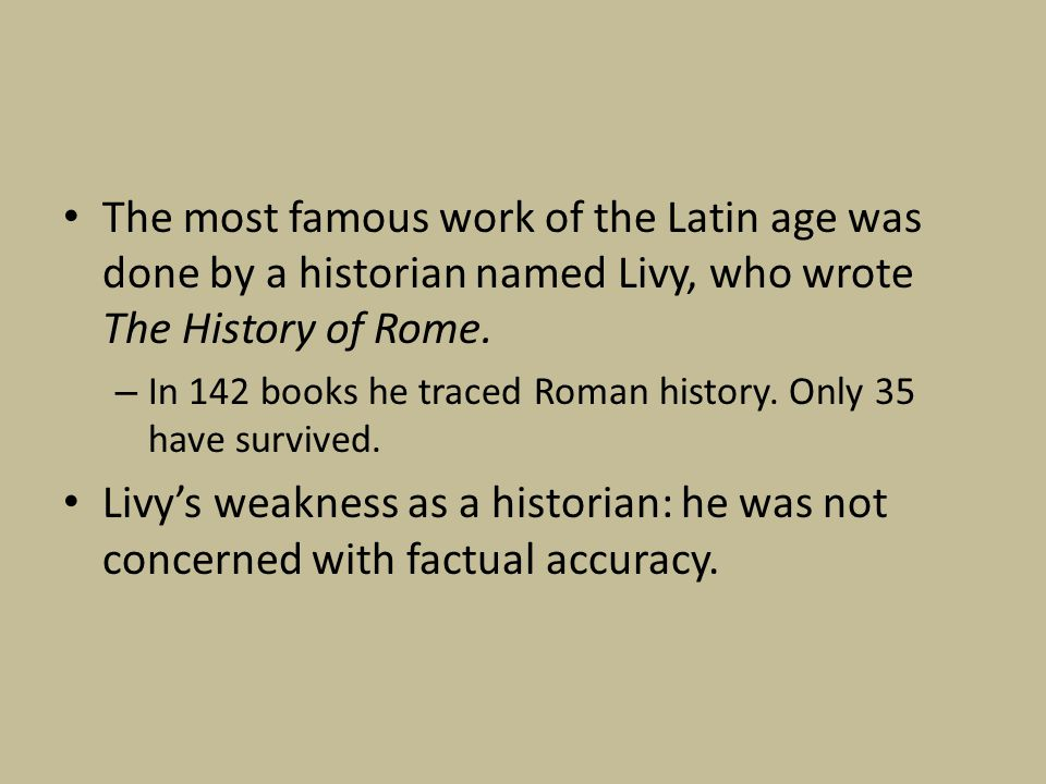 The most famous work of the Latin age was done by a historian named Livy, who wrote The History of Rome.