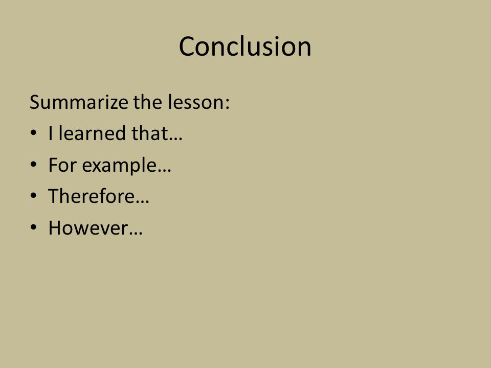 Conclusion Summarize the lesson: I learned that… For example…