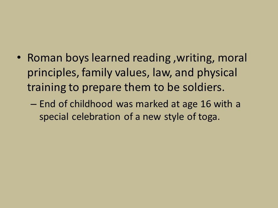 Roman boys learned reading ,writing, moral principles, family values, law, and physical training to prepare them to be soldiers.