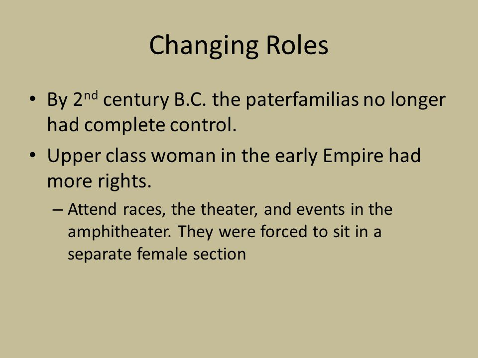 Changing Roles By 2nd century B.C. the paterfamilias no longer had complete control. Upper class woman in the early Empire had more rights.