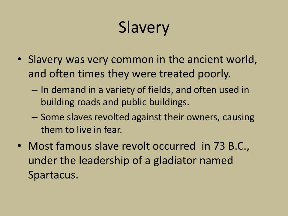 Slavery Slavery was very common in the ancient world, and often times they were treated poorly.