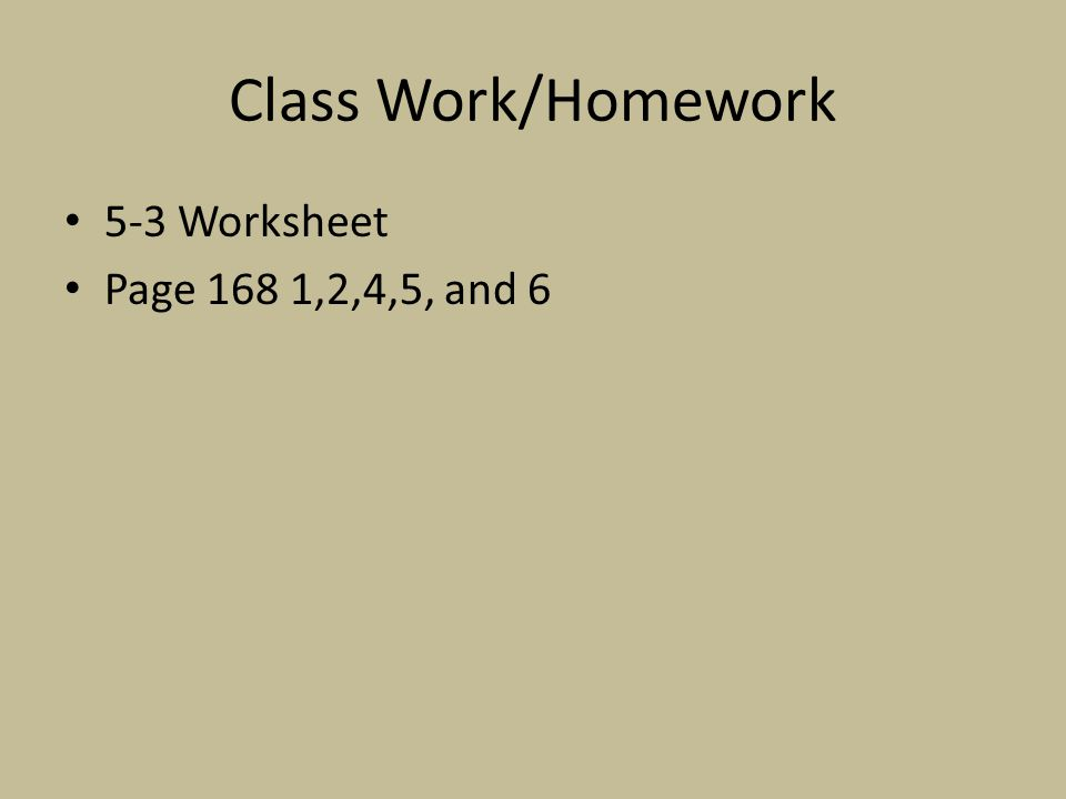 Class Work/Homework 5-3 Worksheet Page 168 1,2,4,5, and 6