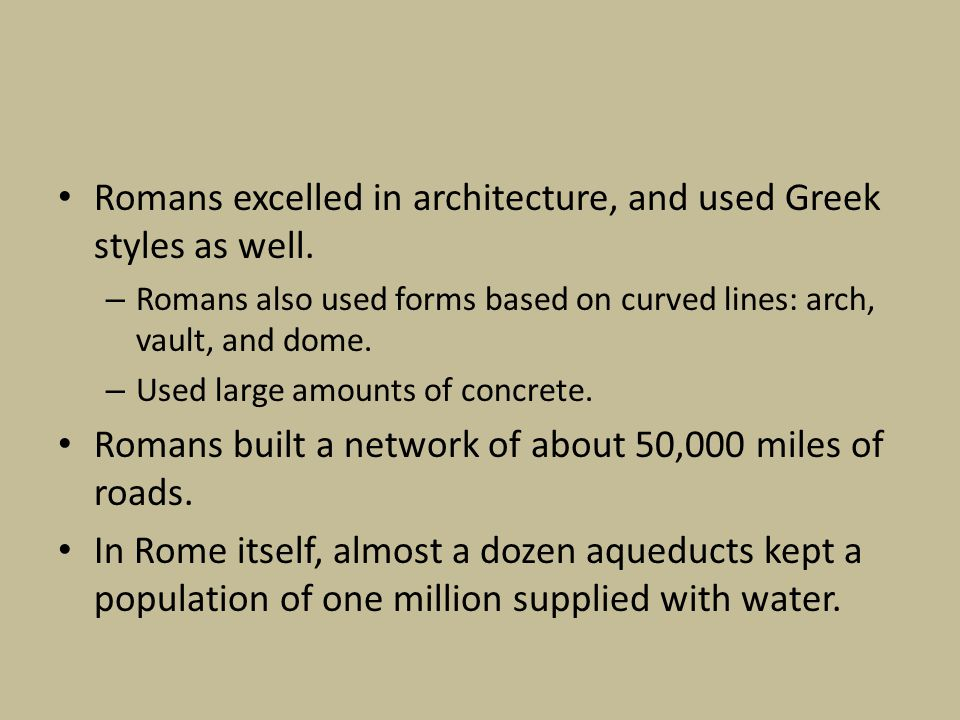 Romans excelled in architecture, and used Greek styles as well.
