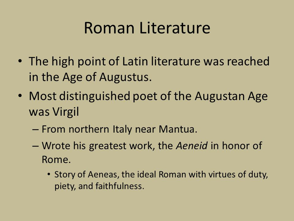 Roman Literature The high point of Latin literature was reached in the Age of Augustus. Most distinguished poet of the Augustan Age was Virgil.