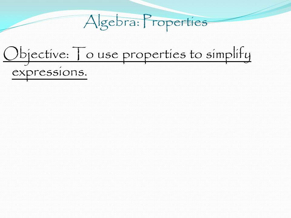 Algebra: Properties Objective: To use properties to simplify expressions.