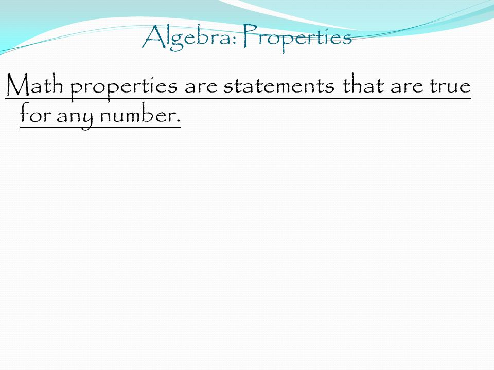 Algebra: Properties Math properties are statements that are true for any number.