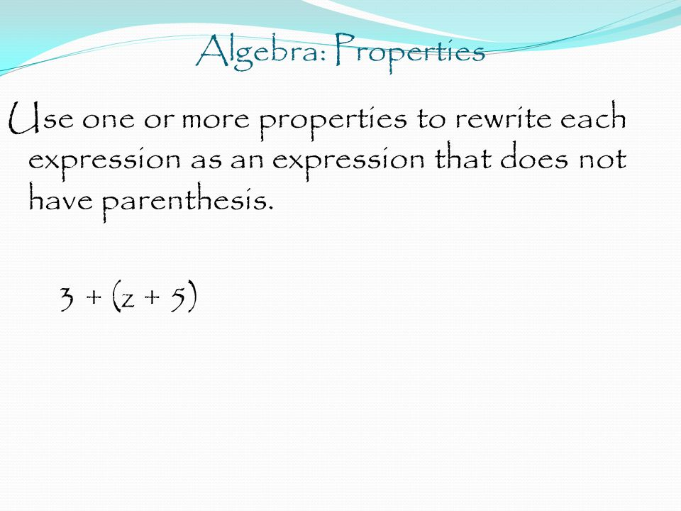 Algebra: Properties Use one or more properties to rewrite each expression as an expression that does not have parenthesis.