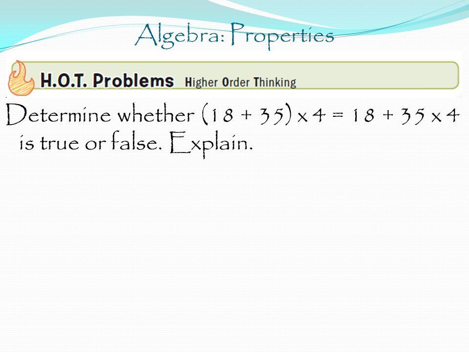 Algebra: Properties Determine whether (18 + 35) x 4 = 18 + 35 x 4 is true or false. Explain.