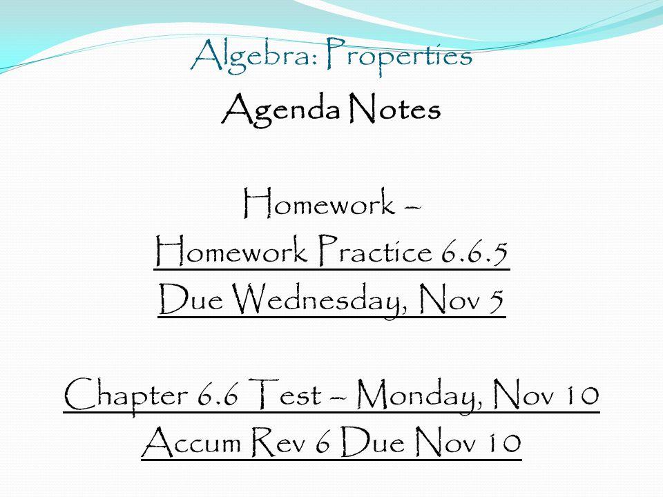 Algebra: Properties Agenda Notes Homework – Homework Practice 6.6.5 Due Wednesday, Nov 5 Chapter 6.6 Test – Monday, Nov 10 Accum Rev 6 Due Nov 10