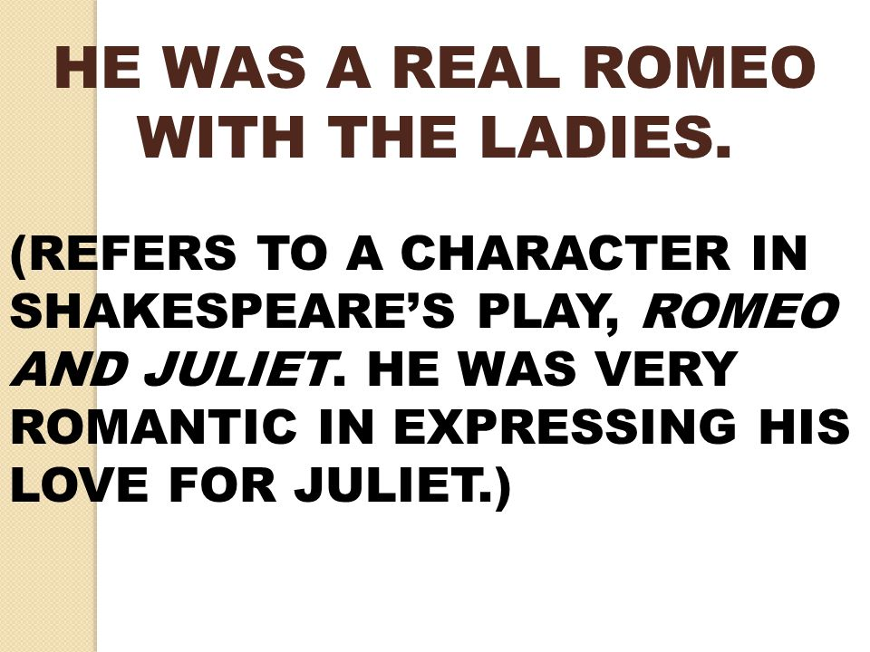 HE WAS A REAL ROMEO WITH THE LADIES.
