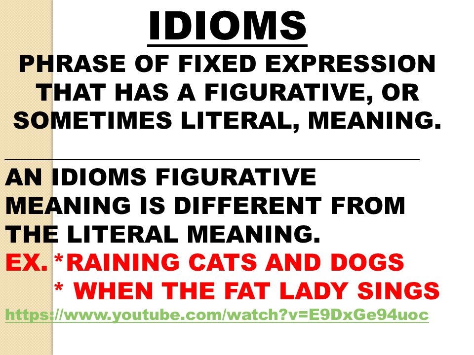 IDIOMS PHRASE OF FIXED EXPRESSION THAT HAS A FIGURATIVE, OR SOMETIMES LITERAL, MEANING. ___________________________________.