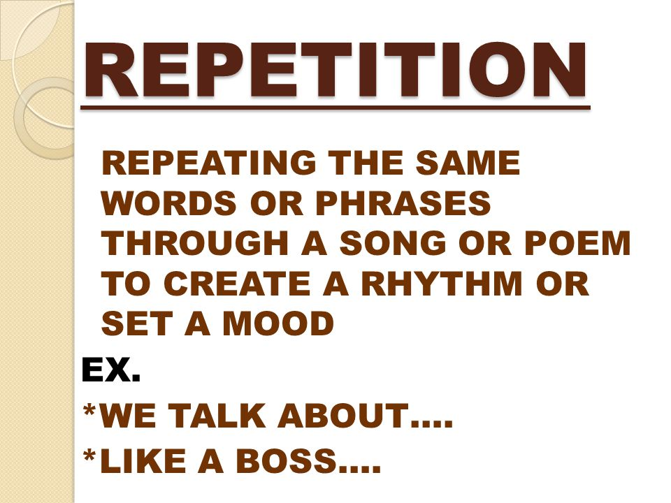 REPETITION REPEATING THE SAME WORDS OR PHRASES THROUGH A SONG OR POEM TO CREATE A RHYTHM OR SET A MOOD EX.