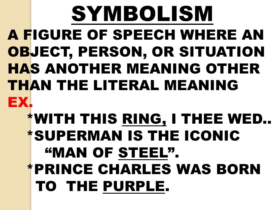 SYMBOLISM A FIGURE OF SPEECH WHERE AN OBJECT, PERSON, OR SITUATION HAS ANOTHER MEANING OTHER THAN THE LITERAL MEANING.