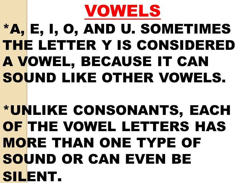 VOWELS *A, E, I, O, AND U. SOMETIMES THE LETTER Y IS CONSIDERED A VOWEL, BECAUSE IT CAN SOUND LIKE OTHER VOWELS.