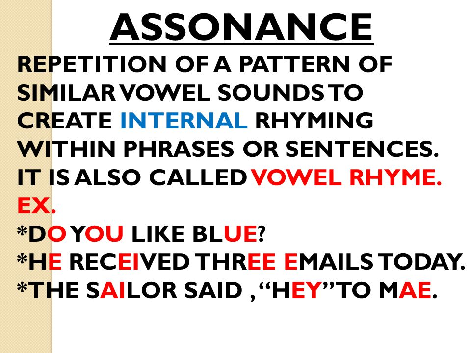 ASSONANCE REPETITION OF A PATTERN OF SIMILAR VOWEL SOUNDS TO CREATE INTERNAL RHYMING WITHIN PHRASES OR SENTENCES. IT IS ALSO CALLED VOWEL RHYME.