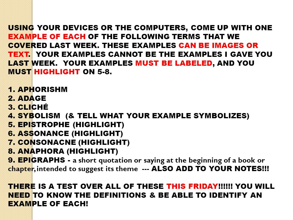 USING YOUR DEVICES OR THE COMPUTERS, COME UP WITH ONE EXAMPLE OF EACH OF THE FOLLOWING TERMS THAT WE COVERED LAST WEEK. THESE EXAMPLES CAN BE IMAGES OR TEXT. YOUR EXAMPLES CANNOT BE THE EXAMPLES I GAVE YOU LAST WEEK. YOUR EXAMPLES MUST BE LABELED, AND YOU MUST HIGHLIGHT ON 5-8.