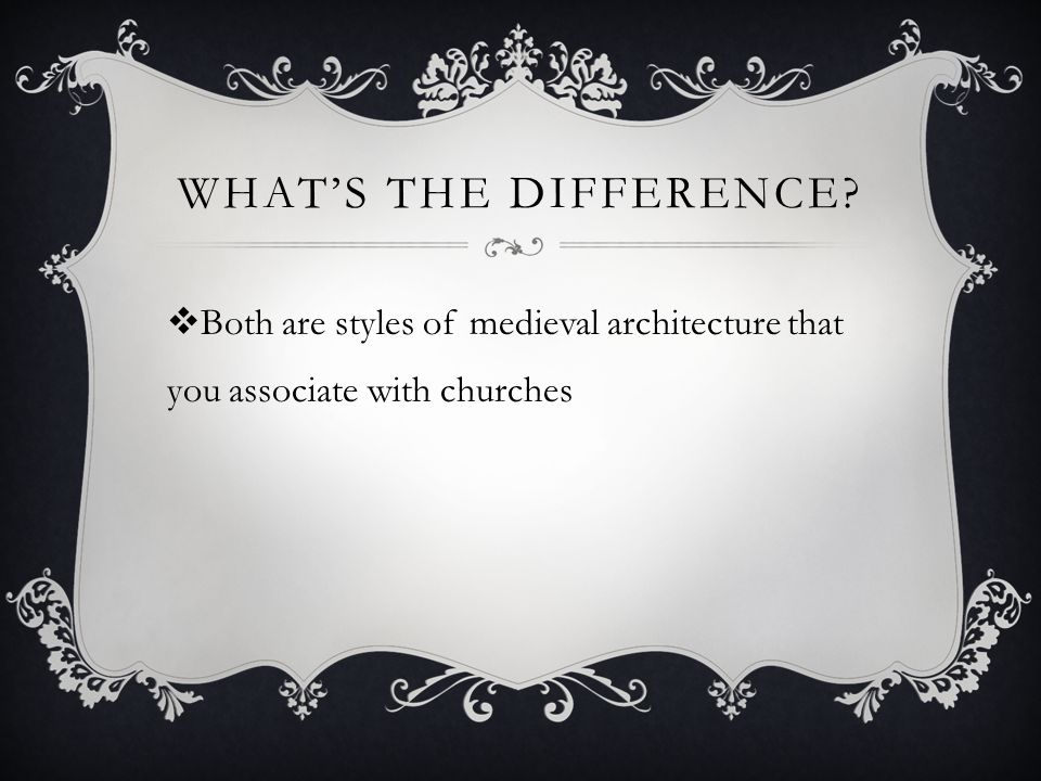 What's the difference Both are styles of medieval architecture that you associate with churches