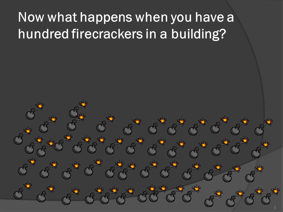 Now what happens when you have a hundred firecrackers in a building